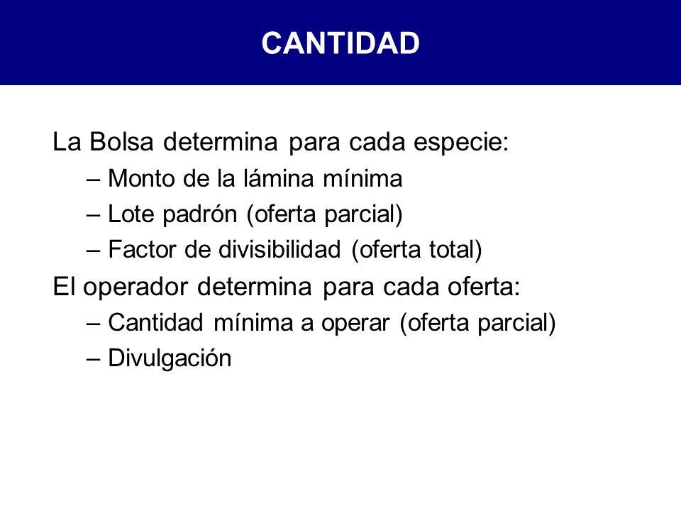 CANTIDAD La Bolsa determina para cada especie: –Monto de la lámina mínima –Lote padrón (oferta parcial) –Factor de divisibilidad (oferta total) El operador determina para cada oferta: –Cantidad mínima a operar (oferta parcial) –Divulgación
