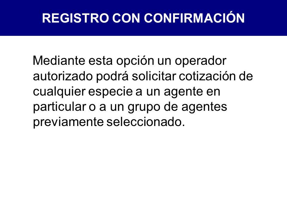 REGISTRO CON CONFIRMACIÓN Mediante esta opción un operador autorizado podrá solicitar cotización de cualquier especie a un agente en particular o a un grupo de agentes previamente seleccionado.