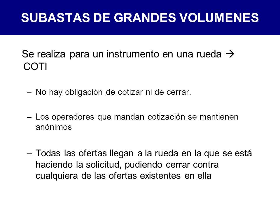 SUBASTAS DE GRANDES VOLUMENES Se realiza para un instrumento en una rueda COTI –No hay obligación de cotizar ni de cerrar.