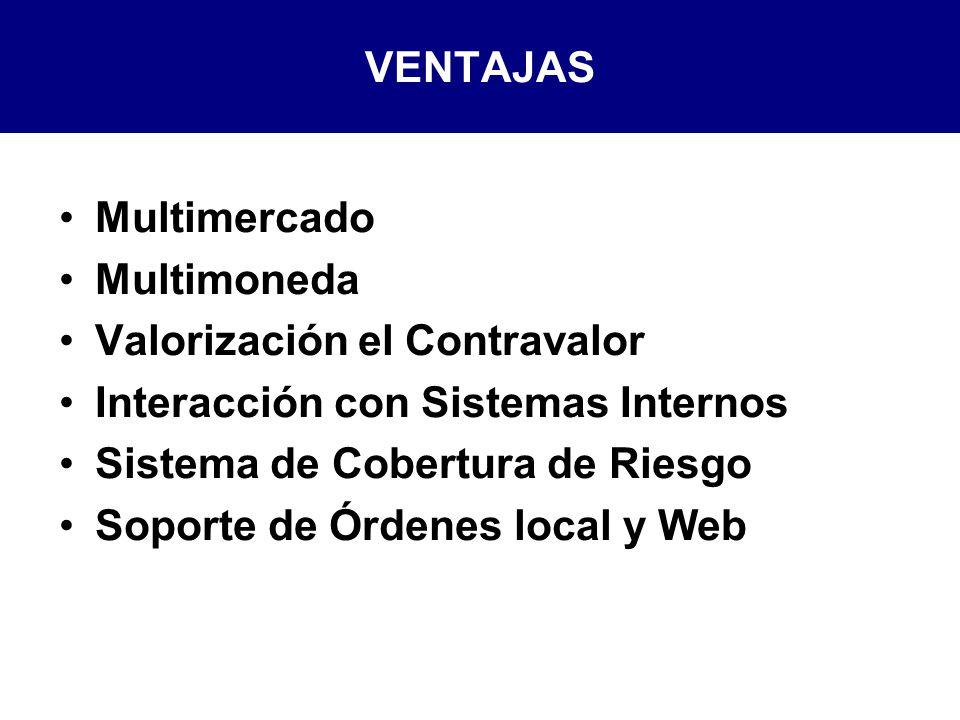 VENTAJAS Multimercado Multimoneda Valorización el Contravalor Interacción con Sistemas Internos Sistema de Cobertura de Riesgo Soporte de Órdenes local y Web