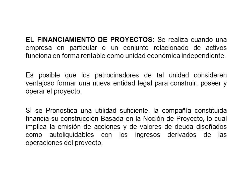 EL FINANCIAMIENTO DE PROYECTOS: Se realiza cuando una empresa en particular o un conjunto relacionado de activos funciona en forma rentable como unida