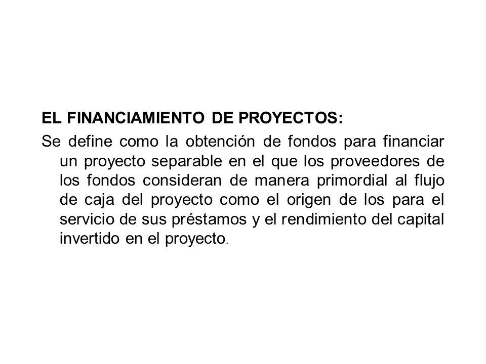 EL FINANCIAMIENTO DE PROYECTOS: Se define como la obtención de fondos para financiar un proyecto separable en el que los proveedores de los fondos con