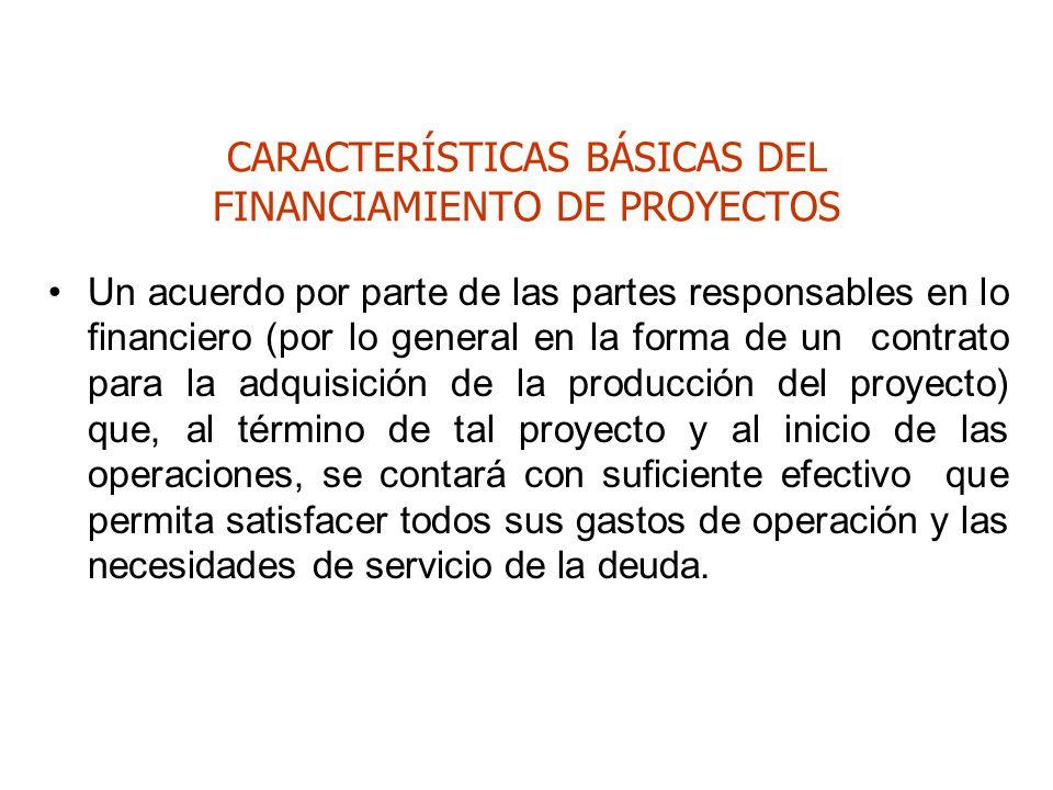 CARACTERÍSTICAS BÁSICAS DEL FINANCIAMIENTO DE PROYECTOS Un acuerdo por parte de las partes responsables en lo financiero (por lo general en la forma d
