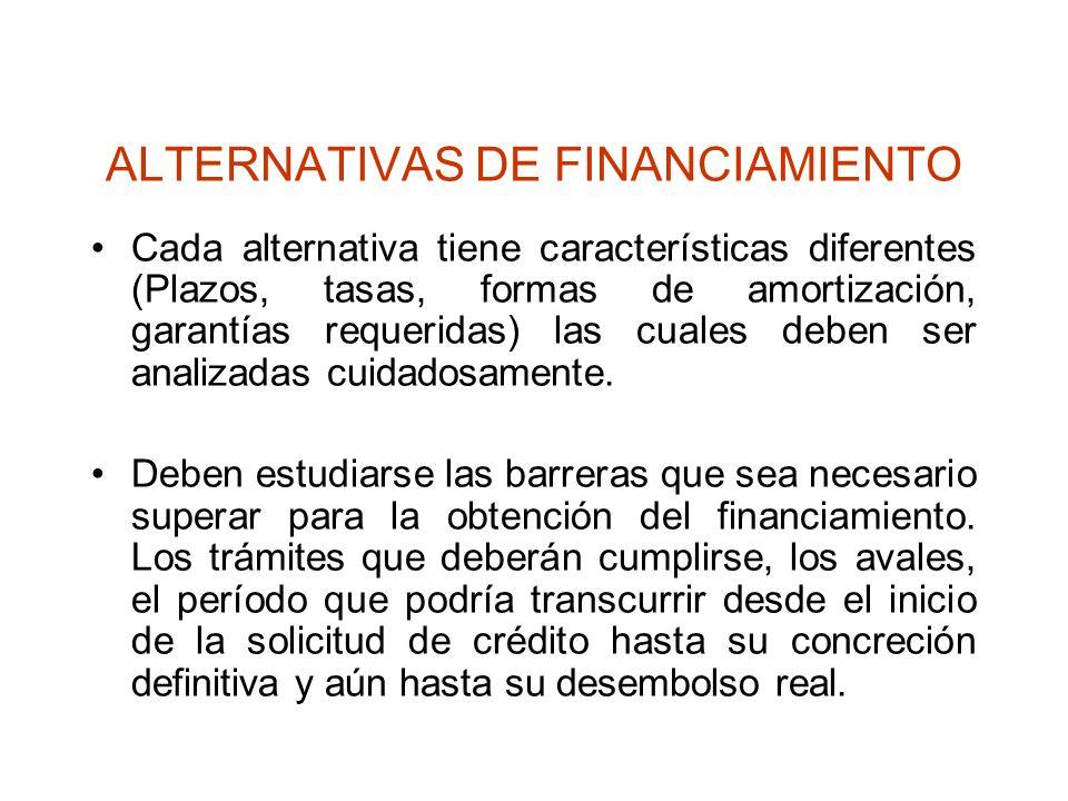 ALTERNATIVAS DE FINANCIAMIENTO Cada alternativa tiene características diferentes (Plazos, tasas, formas de amortización, garantías requeridas) las cua