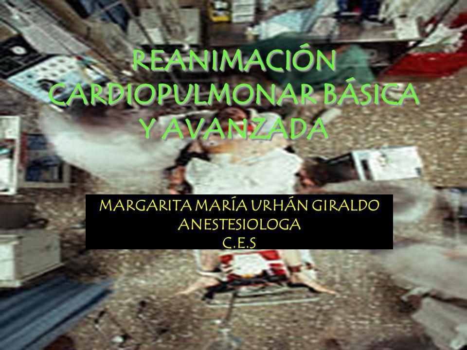 REANIMACIÓN CARDIOPULMONAR BÁSICA Y AVANZADA MARGARITA MARÍA URHÁN GIRALDO ANESTESIOLOGA C.E.S