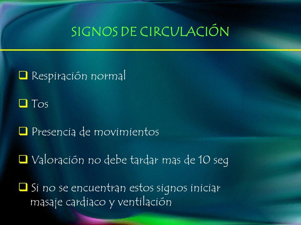 SIGNOS DE CIRCULACIÓN Respiración normal Tos Presencia de movimientos Valoración no debe tardar mas de 10 seg Si no se encuentran estos signos iniciar