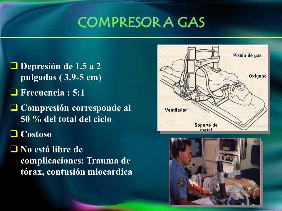 COMPRESOR A GAS Depresión de 1.5 a 2 pulgadas ( 3.9-5 cm) Frecuencia : 5:1 Compresión corresponde al 50 % del total del ciclo Costoso No está libre de complicaciones: Trauma de tórax, contusión miocardica