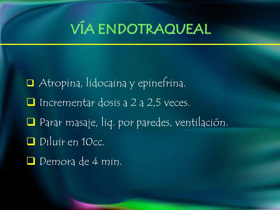 VÍA ENDOTRAQUEAL Atropina, lidocaina y epinefrina. Incrementar dosis a 2 a 2,5 veces. Parar masaje, liq. por paredes, ventilación. Diluir en 10cc. Dem