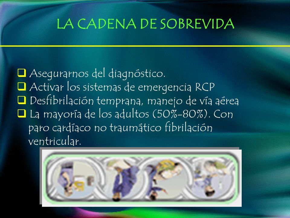 Asegurarnos del diagnóstico. Activar los sistemas de emergencia RCP Desfibrilación temprana, manejo de vía aérea La mayoría de los adultos (50%-80%).