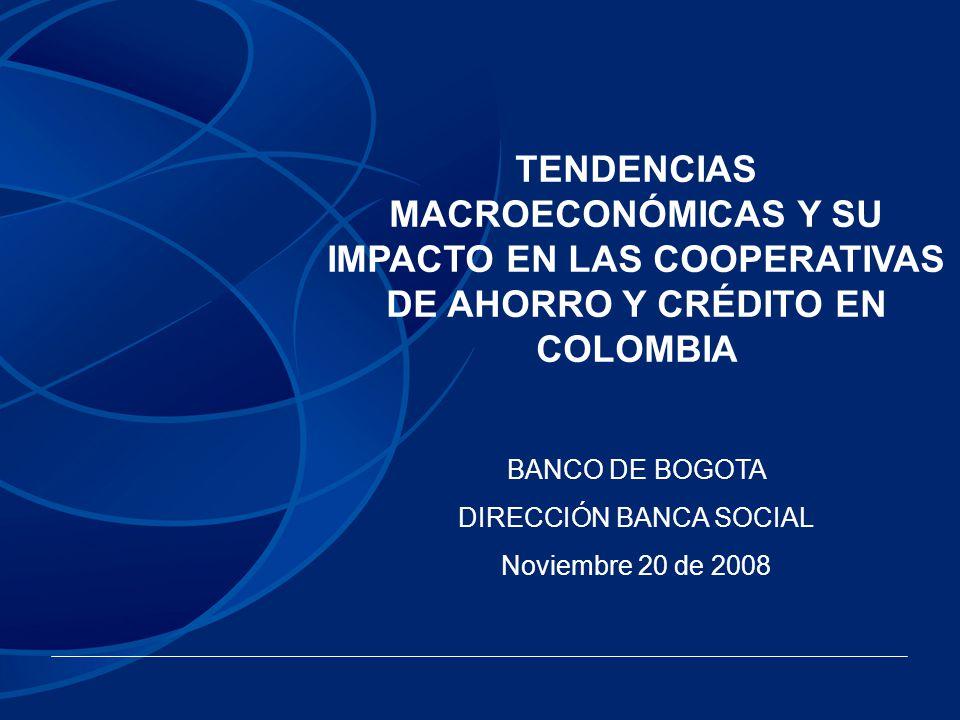 TENDENCIAS MACROECONÓMICAS Y SU IMPACTO EN LAS COOPERATIVAS DE AHORRO Y CRÉDITO EN COLOMBIA BANCO DE BOGOTA DIRECCIÓN BANCA SOCIAL Noviembre 20 de 200