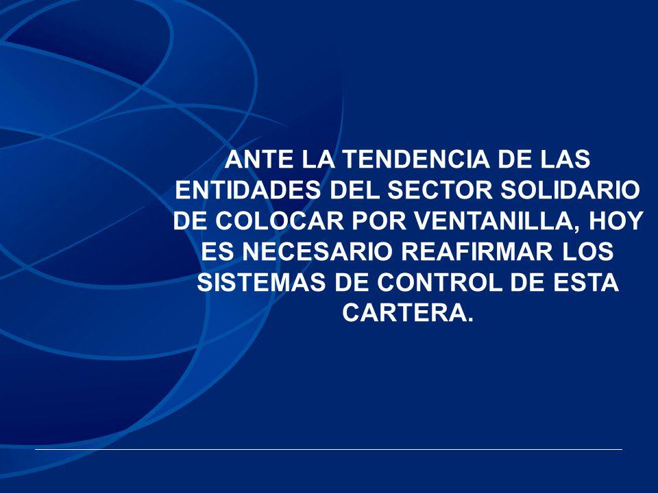 ANTE LA TENDENCIA DE LAS ENTIDADES DEL SECTOR SOLIDARIO DE COLOCAR POR VENTANILLA, HOY ES NECESARIO REAFIRMAR LOS SISTEMAS DE CONTROL DE ESTA CARTERA.