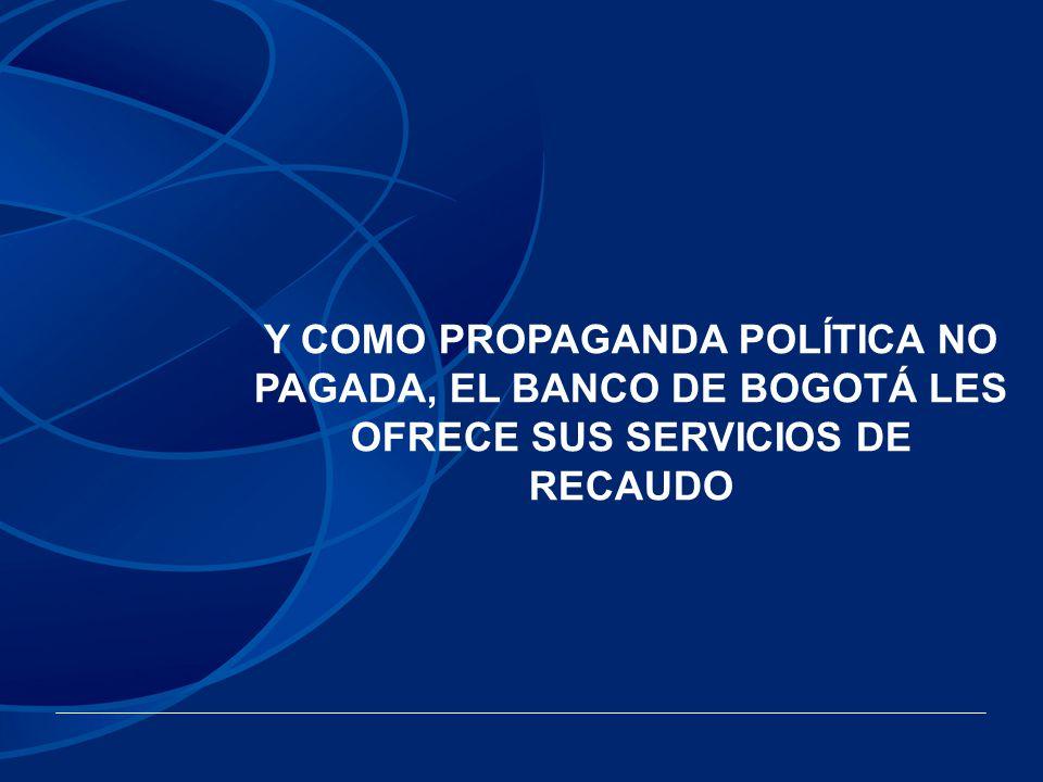 Y COMO PROPAGANDA POLÍTICA NO PAGADA, EL BANCO DE BOGOTÁ LES OFRECE SUS SERVICIOS DE RECAUDO