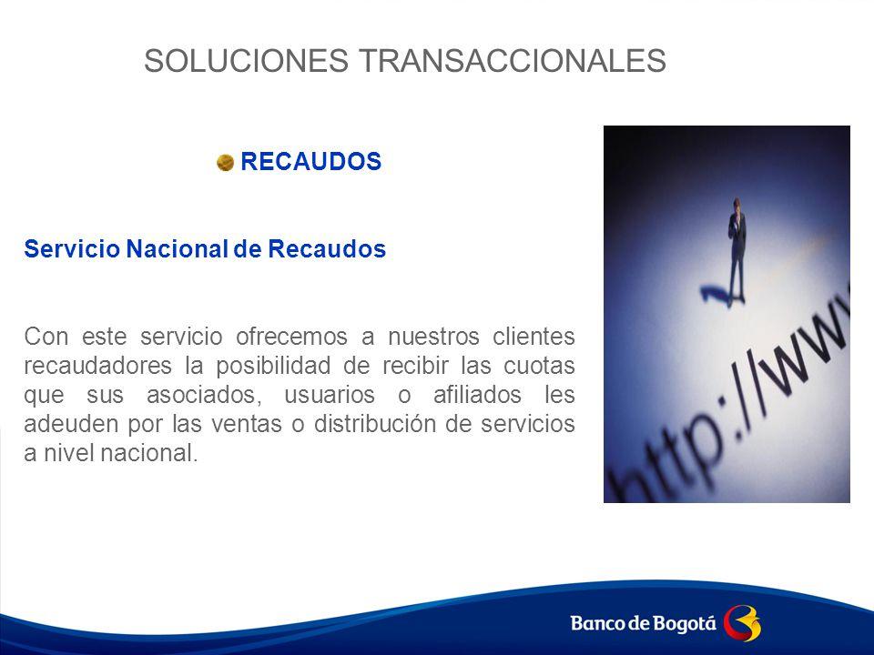 SOLUCIONES TRANSACCIONALES RECAUDOS Servicio Nacional de Recaudos Con este servicio ofrecemos a nuestros clientes recaudadores la posibilidad de recib