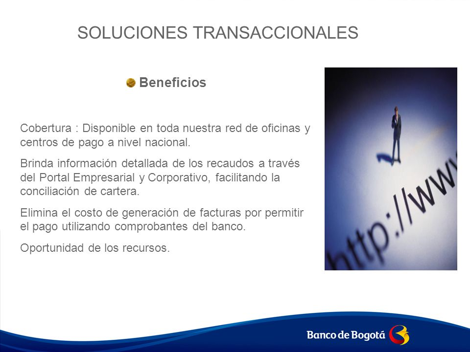 SOLUCIONES TRANSACCIONALES Beneficios Cobertura : Disponible en toda nuestra red de oficinas y centros de pago a nivel nacional. Brinda información de