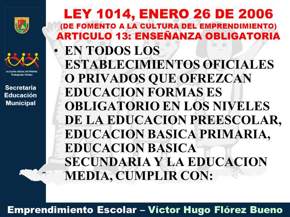 Secretaría Educación Municipal Emprendimiento Escolar – Víctor Hugo Flórez Bueno EN TODOS LOS ESTABLECIMIENTOS OFICIALES O PRIVADOS QUE OFREZCAN EDUCACION FORMAS ES OBLIGATORIO EN LOS NIVELES DE LA EDUCACION PREESCOLAR, EDUCACION BASICA PRIMARIA, EDUCACION BASICA SECUNDARIA Y LA EDUCACION MEDIA, CUMPLIR CON: LEY 1014, ENERO 26 DE 2006 (DE FOMENTO A LA CULTURA DEL EMPRENDIMIENTO) ARTICULO 13: ENSEÑANZA OBLIGATORIA