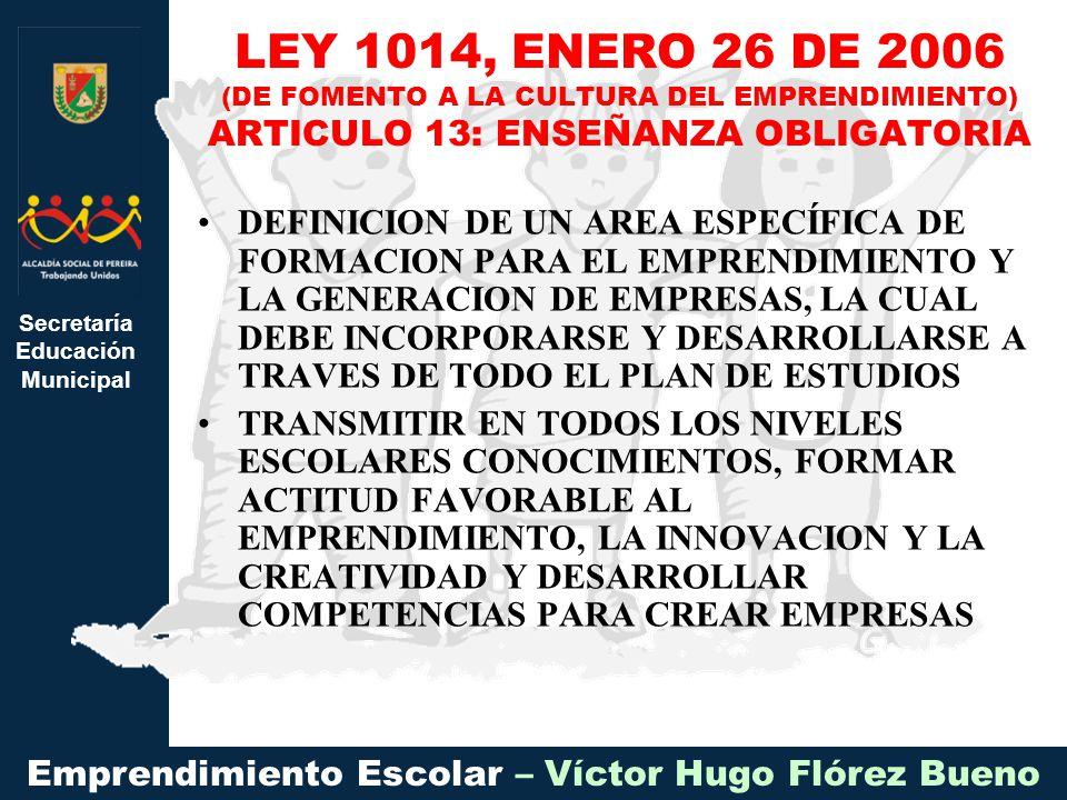 Secretaría Educación Municipal Emprendimiento Escolar – Víctor Hugo Flórez Bueno DEFINICION DE UN AREA ESPECÍFICA DE FORMACION PARA EL EMPRENDIMIENTO Y LA GENERACION DE EMPRESAS, LA CUAL DEBE INCORPORARSE Y DESARROLLARSE A TRAVES DE TODO EL PLAN DE ESTUDIOS TRANSMITIR EN TODOS LOS NIVELES ESCOLARES CONOCIMIENTOS, FORMAR ACTITUD FAVORABLE AL EMPRENDIMIENTO, LA INNOVACION Y LA CREATIVIDAD Y DESARROLLAR COMPETENCIAS PARA CREAR EMPRESAS LEY 1014, ENERO 26 DE 2006 (DE FOMENTO A LA CULTURA DEL EMPRENDIMIENTO) ARTICULO 13: ENSEÑANZA OBLIGATORIA