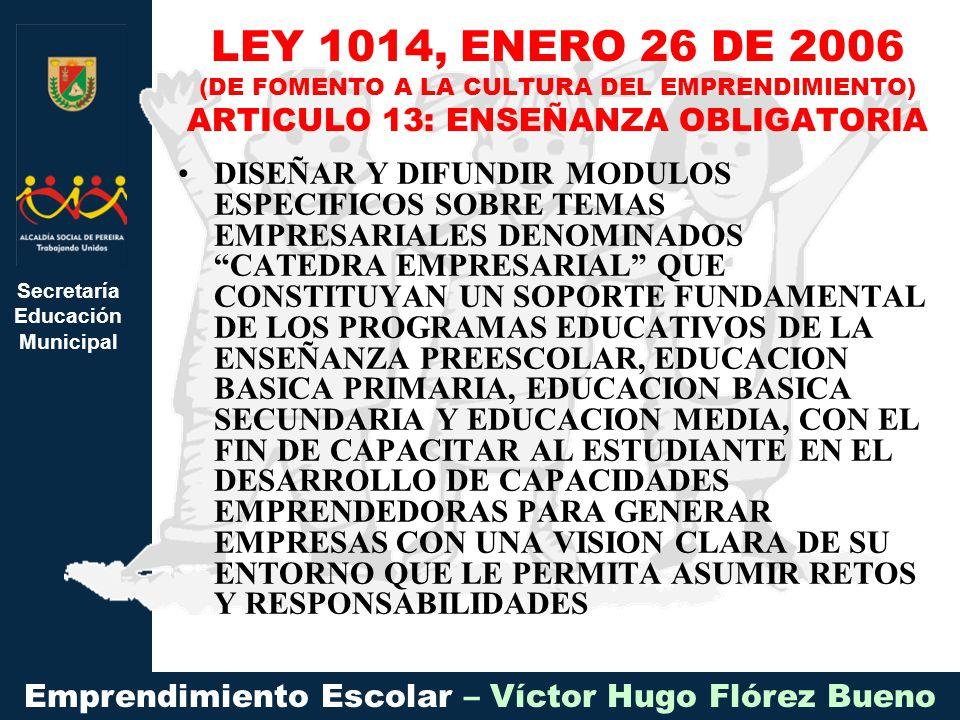 Secretaría Educación Municipal Emprendimiento Escolar – Víctor Hugo Flórez Bueno DISEÑAR Y DIFUNDIR MODULOS ESPECIFICOS SOBRE TEMAS EMPRESARIALES DENOMINADOS CATEDRA EMPRESARIAL QUE CONSTITUYAN UN SOPORTE FUNDAMENTAL DE LOS PROGRAMAS EDUCATIVOS DE LA ENSEÑANZA PREESCOLAR, EDUCACION BASICA PRIMARIA, EDUCACION BASICA SECUNDARIA Y EDUCACION MEDIA, CON EL FIN DE CAPACITAR AL ESTUDIANTE EN EL DESARROLLO DE CAPACIDADES EMPRENDEDORAS PARA GENERAR EMPRESAS CON UNA VISION CLARA DE SU ENTORNO QUE LE PERMITA ASUMIR RETOS Y RESPONSABILIDADES LEY 1014, ENERO 26 DE 2006 (DE FOMENTO A LA CULTURA DEL EMPRENDIMIENTO) ARTICULO 13: ENSEÑANZA OBLIGATORIA