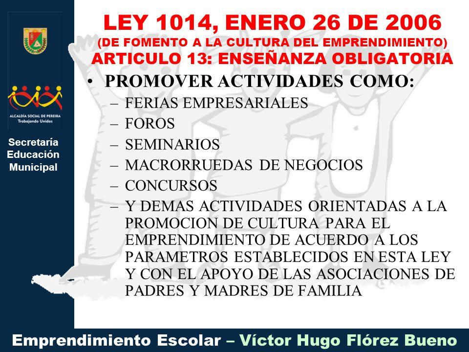 Secretaría Educación Municipal Emprendimiento Escolar – Víctor Hugo Flórez Bueno PROMOVER ACTIVIDADES COMO: –FERIAS EMPRESARIALES –FOROS –SEMINARIOS –MACRORRUEDAS DE NEGOCIOS –CONCURSOS –Y DEMAS ACTIVIDADES ORIENTADAS A LA PROMOCION DE CULTURA PARA EL EMPRENDIMIENTO DE ACUERDO A LOS PARAMETROS ESTABLECIDOS EN ESTA LEY Y CON EL APOYO DE LAS ASOCIACIONES DE PADRES Y MADRES DE FAMILIA LEY 1014, ENERO 26 DE 2006 (DE FOMENTO A LA CULTURA DEL EMPRENDIMIENTO) ARTICULO 13: ENSEÑANZA OBLIGATORIA