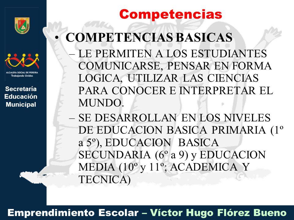 Secretaría Educación Municipal Emprendimiento Escolar – Víctor Hugo Flórez Bueno COMPETENCIAS BASICAS –LE PERMITEN A LOS ESTUDIANTES COMUNICARSE, PENSAR EN FORMA LOGICA, UTILIZAR LAS CIENCIAS PARA CONOCER E INTERPRETAR EL MUNDO.