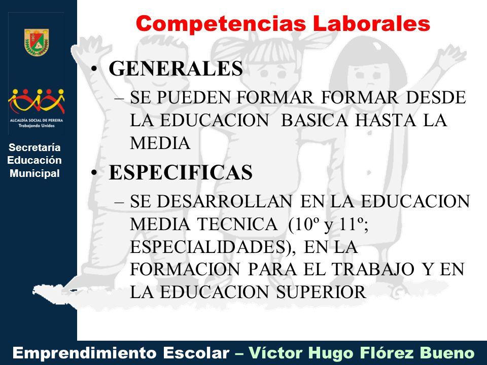 Secretaría Educación Municipal Emprendimiento Escolar – Víctor Hugo Flórez Bueno GENERALES –SE PUEDEN FORMAR FORMAR DESDE LA EDUCACION BASICA HASTA LA MEDIA ESPECIFICAS –SE DESARROLLAN EN LA EDUCACION MEDIA TECNICA (10º y 11º; ESPECIALIDADES), EN LA FORMACION PARA EL TRABAJO Y EN LA EDUCACION SUPERIOR Competencias Laborales