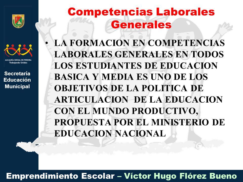 Secretaría Educación Municipal Emprendimiento Escolar – Víctor Hugo Flórez Bueno LA FORMACION EN COMPETENCIAS LABORALES GENERALES EN TODOS LOS ESTUDIA
