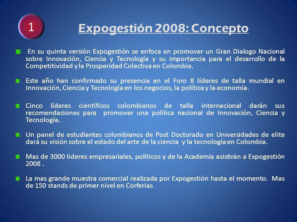 Expogestión 2008: Concepto En su quinta versión Expogestión se enfoca en promover un Gran Dialogo Nacional sobre Innovación, Ciencia y Tecnología y su importancia para el desarrollo de la Competitividad y la Prosperidad Colectiva en Colombia.