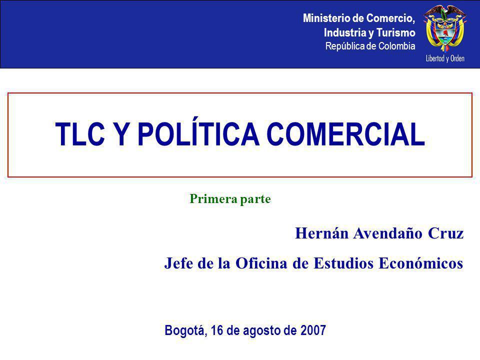 TLC Y POLÍTICA COMERCIAL Bogotá, 16 de agosto de 2007 Hernán Avendaño Cruz Jefe de la Oficina de Estudios Económicos Primera parte