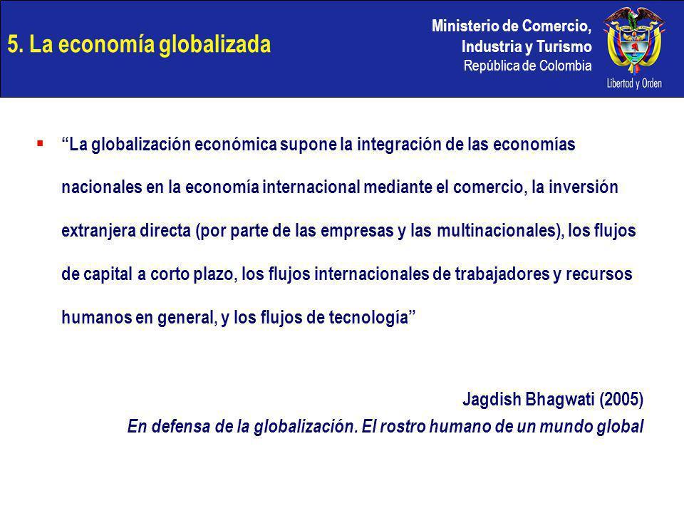 Ministerio de Comercio, Industria y Turismo República de Colombia 5. La economía globalizada La globalización económica supone la integración de las e