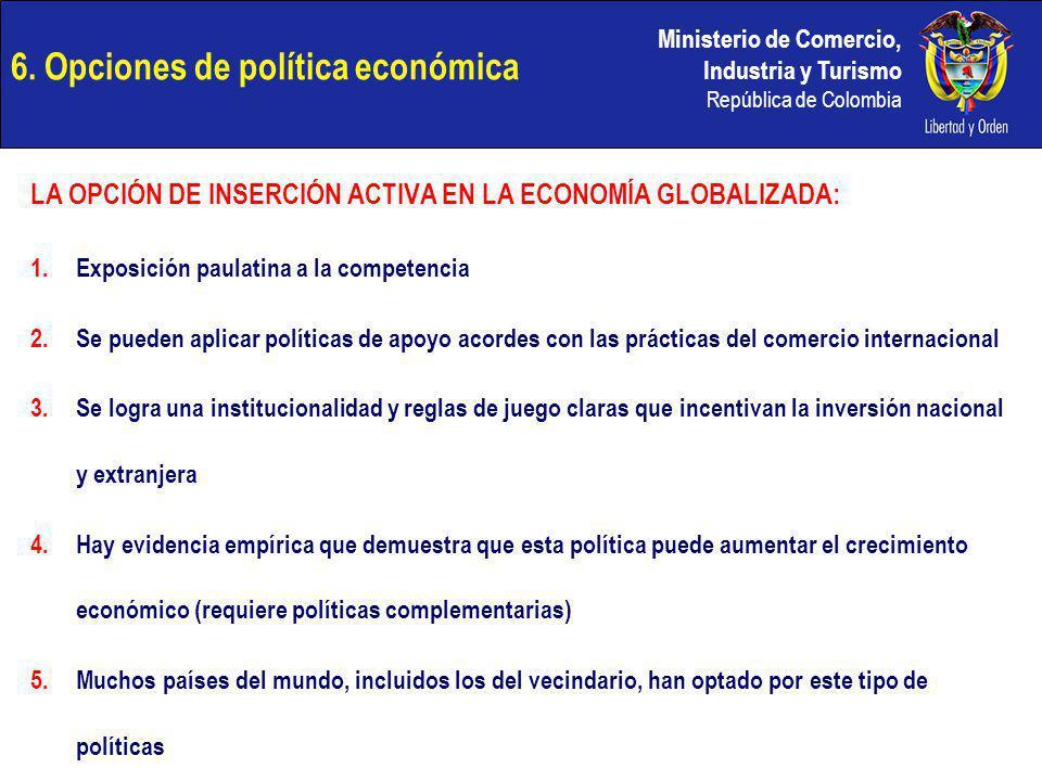 Ministerio de Comercio, Industria y Turismo República de Colombia 6. Opciones de política económica LA OPCIÓN DE INSERCIÓN ACTIVA EN LA ECONOMÍA GLOBA