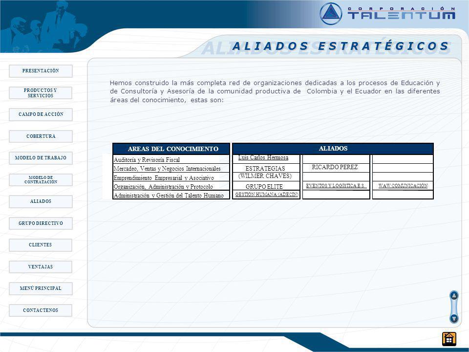 ALIADOS ESTRATÉGICOS PRESENTACIÓN CAMPO DE ACCIÓN MODELO DE TRABAJO MODELO DE CONTRATACIÓN ALIADOS COBERTURA GRUPO DIRECTIVO PRODUCTOS Y SERVICIOS CLIENTES VENTAJAS MENÚ PRINCIPAL CONTACTENOS Hemos construido la más completa red de organizaciones dedicadas a los procesos de Educación y de Consultoría y Asesoría de la comunidad productiva de Colombia y el Ecuador en las diferentes áreas del conocimiento, estas son: AREAS DEL CONOCIMIENTO Auditoría y Revisoría Fiscal Luis Carlos Hermosa Mercadeo, Ventas y Negocios Internacionales ESTRATEGIAS Emprendimiento Empresarial y Asociativo (WILMER CHAVES) Organización, Administración y Protocolo GRUPO ELITE EVENTOS Y LOGÍSTICA E.S.WAW COMUNICACIÓN Administración y Gestión del Talento Humano GESTIÓN HUMANA (ADECIN) ALIADOS RICARDO PEREZ