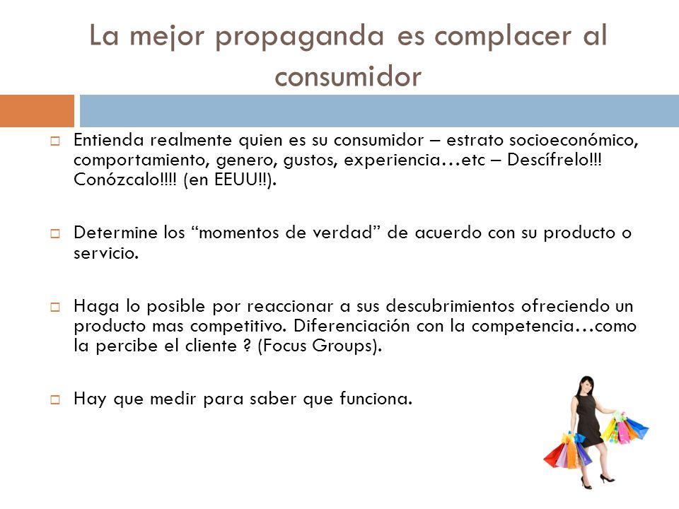 La mejor propaganda es complacer al consumidor Entienda realmente quien es su consumidor – estrato socioeconómico, comportamiento, genero, gustos, exp