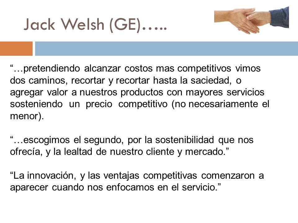 Jack Welsh (GE)….. …pretendiendo alcanzar costos mas competitivos vimos dos caminos, recortar y recortar hasta la saciedad, o agregar valor a nuestros