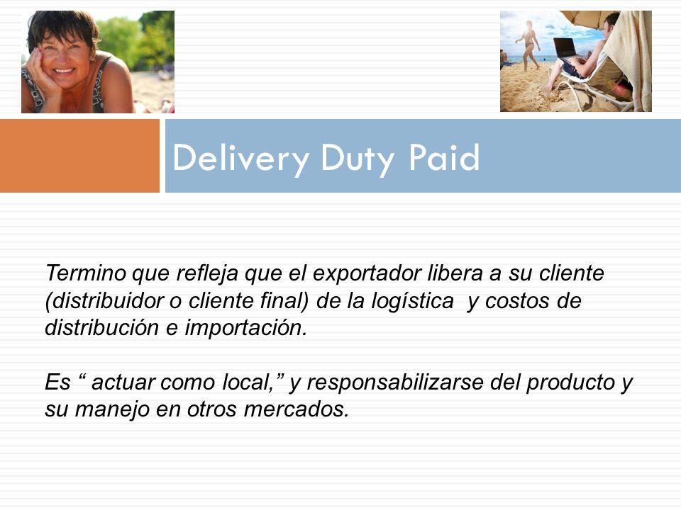 Delivery Duty Paid Termino que refleja que el exportador libera a su cliente (distribuidor o cliente final) de la logística y costos de distribución e