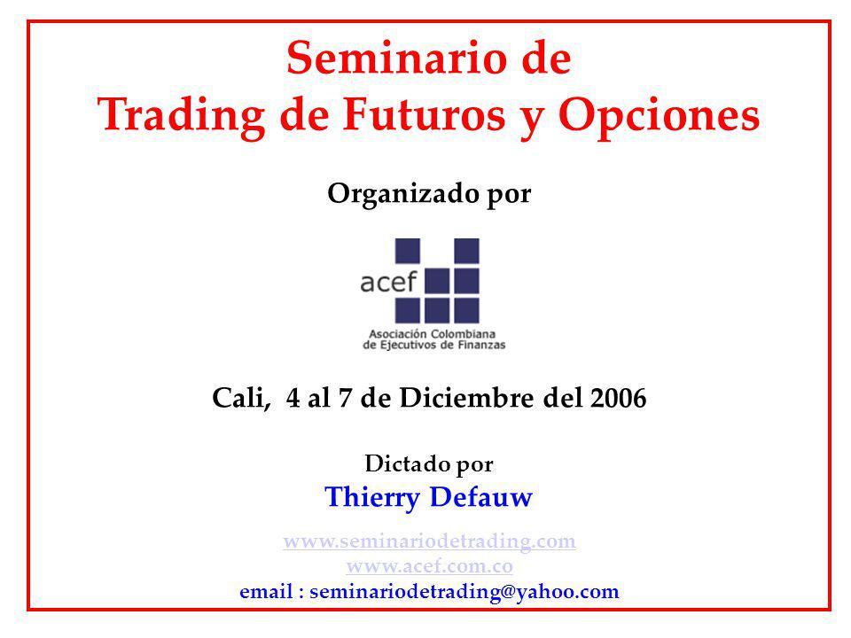 Seminario de Trading de Futuros y Opciones Organizado por Cali, 4 al 7 de Diciembre del 2006 Dictado por Thierry Defauw www.seminariodetrading.com www