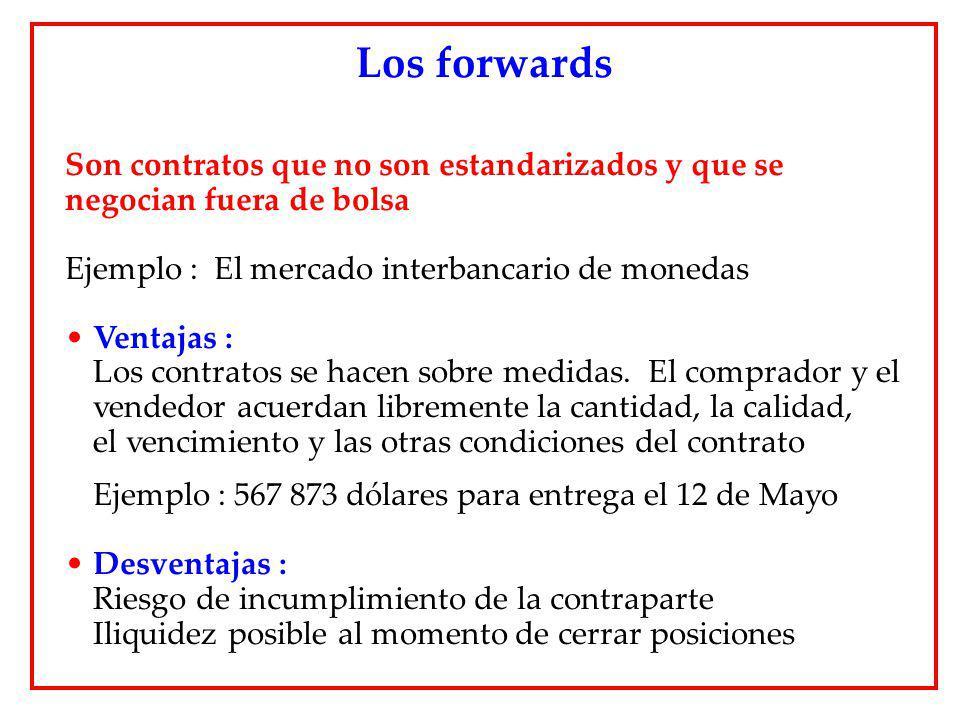 Son contratos que no son estandarizados y que se negocian fuera de bolsa Ejemplo : El mercado interbancario de monedas Ventajas : Los contratos se hac