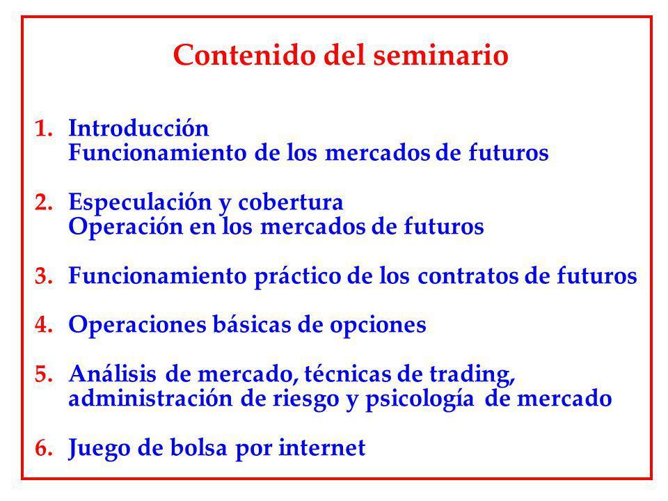 Contenido del seminario 1.Introducción Funcionamiento de los mercados de futuros 2.Especulación y cobertura Operación en los mercados de futuros 3.Fun