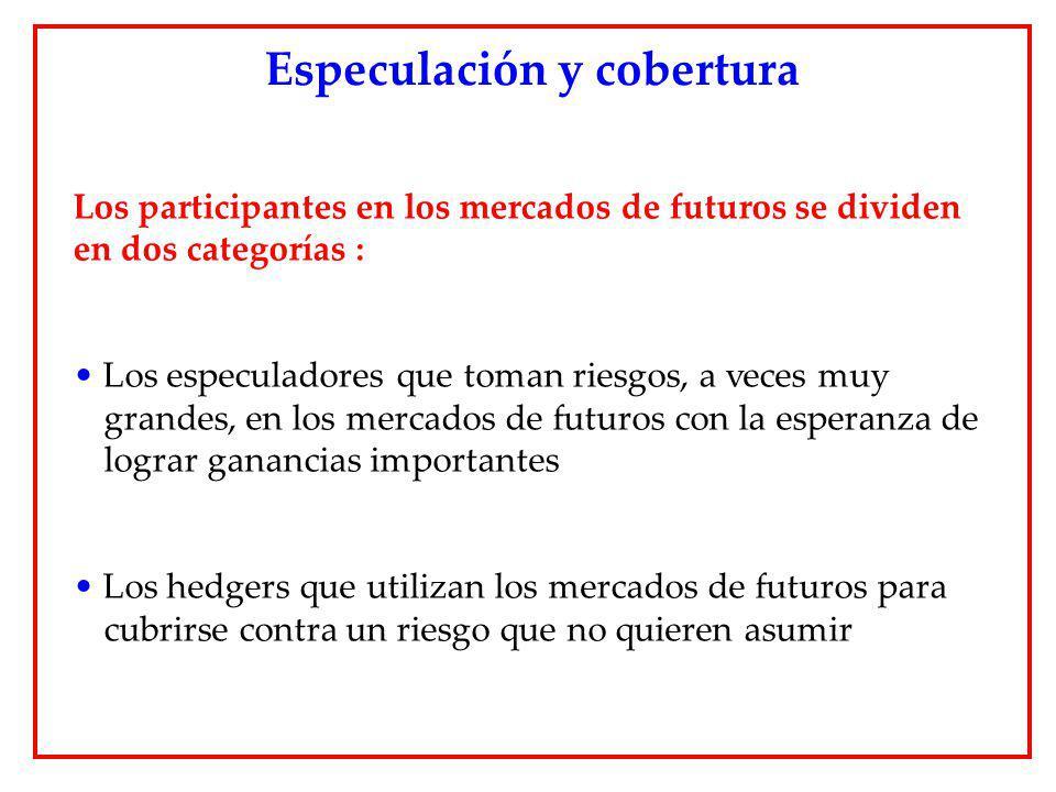 Los participantes en los mercados de futuros se dividen en dos categorías : Los especuladores que toman riesgos, a veces muy grandes, en los mercados