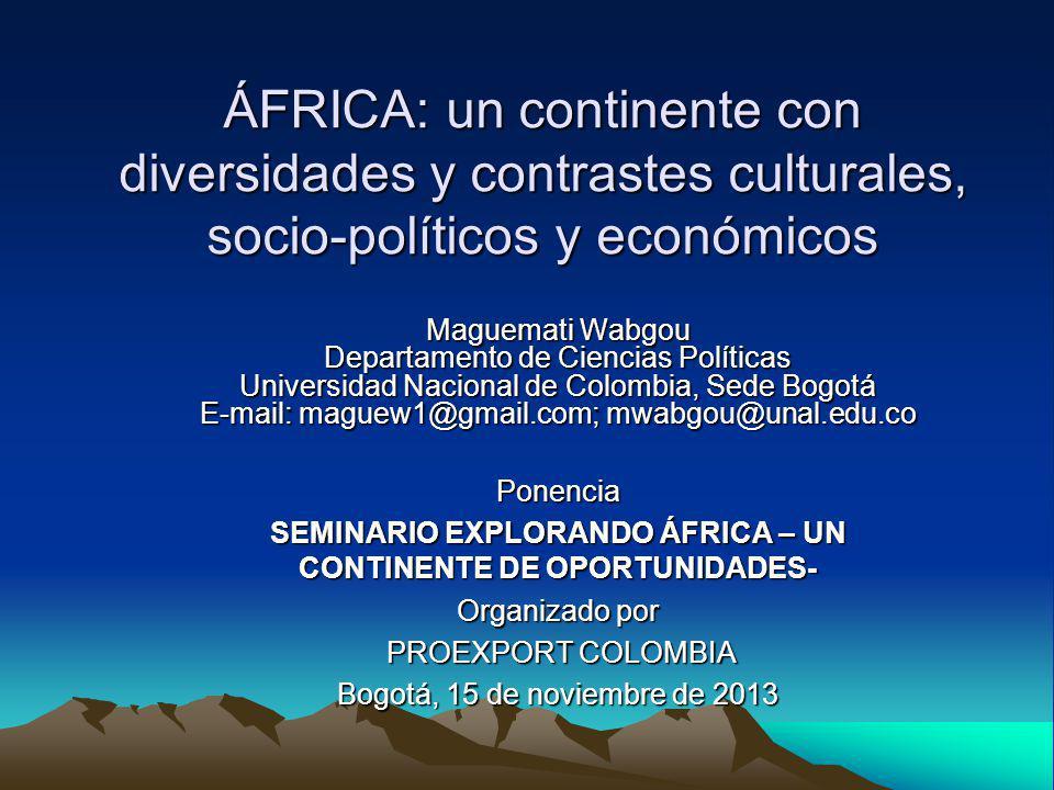 ÁFRICA: un continente con diversidades y contrastes culturales, socio-políticos y económicos Maguemati Wabgou Departamento de Ciencias Políticas Universidad Nacional de Colombia, Sede Bogotá E-mail: maguew1@gmail.com; mwabgou@unal.edu.co Ponencia SEMINARIO EXPLORANDO ÁFRICA – UN CONTINENTE DE OPORTUNIDADES- Organizado por PROEXPORT COLOMBIA PROEXPORT COLOMBIA Bogotá, 15 de noviembre de 2013