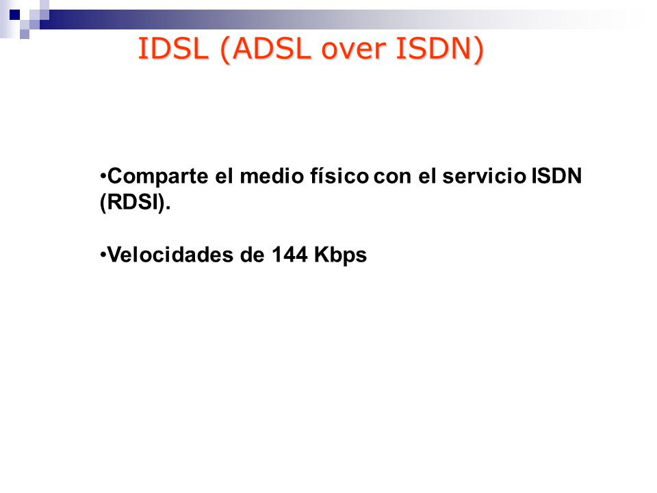 Comparte el medio físico con el servicio ISDN (RDSI). Velocidades de 144 Kbps IDSL (ADSL over ISDN)