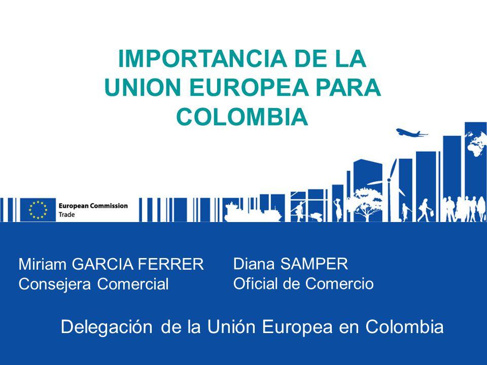 IMPORTANCIA DE LA UNION EUROPEA PARA COLOMBIA Miriam GARCIA FERRER Consejera Comercial Diana SAMPER Oficial de Comercio Delegación de la Unión Europea en Colombia