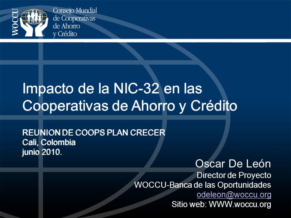 Oscar De León Director de Proyecto WOCCU-Banca de las Oportunidades odeleon@woccu.org Sitio web: WWW.woccu.org Impacto de la NIC-32 en las Cooperativa
