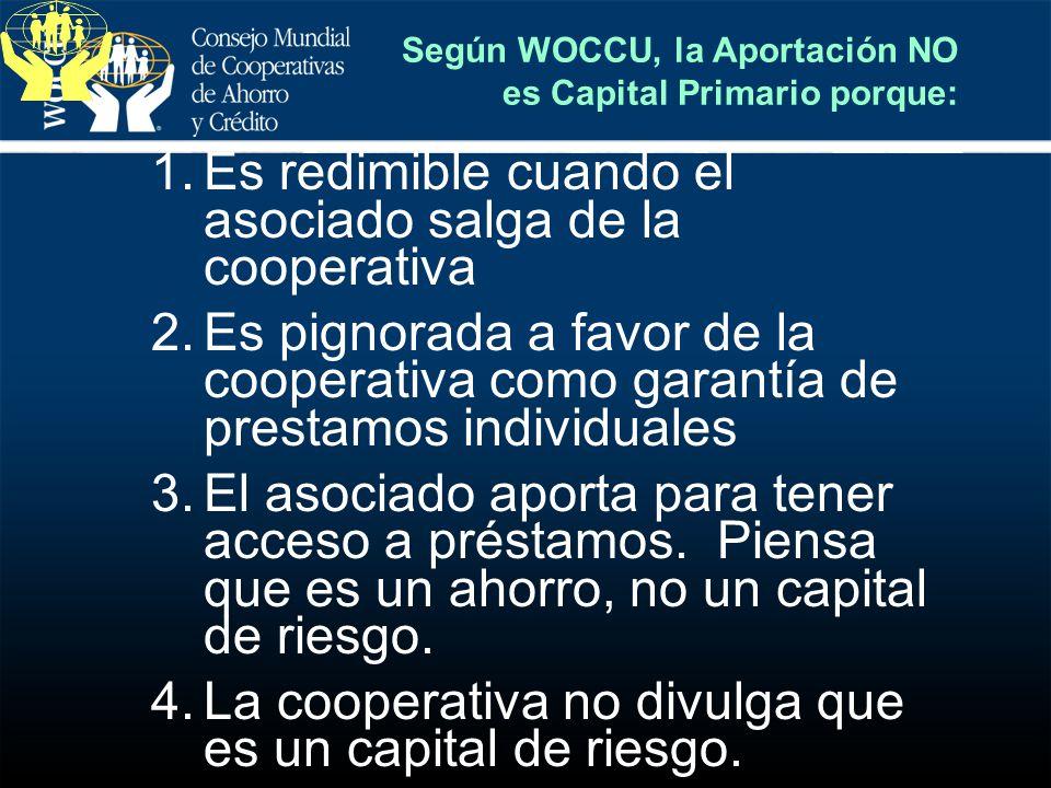Según WOCCU, la Aportación NO es Capital Primario porque: 1.Es redimible cuando el asociado salga de la cooperativa 2.Es pignorada a favor de la coope