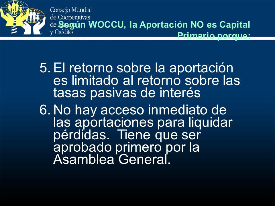 Según WOCCU, la Aportación NO es Capital Primario porque: 5.El retorno sobre la aportación es limitado al retorno sobre las tasas pasivas de interés 6