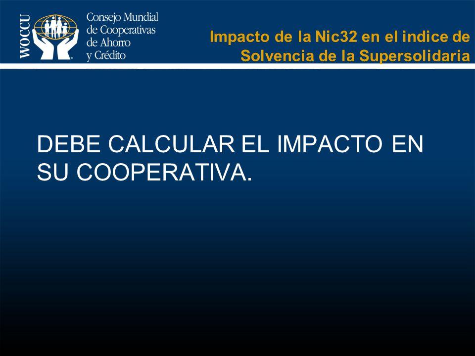 DEBE CALCULAR EL IMPACTO EN SU COOPERATIVA. Impacto de la Nic32 en el indice de Solvencia de la Supersolidaria