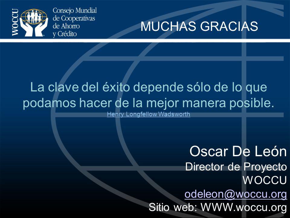 Oscar De León Director de Proyecto WOCCU odeleon@woccu.org Sitio web: WWW.woccu.org MUCHAS GRACIAS La clave del éxito depende sólo de lo que podamos h