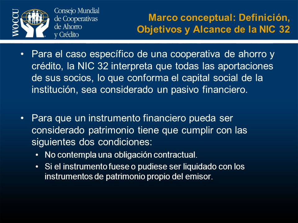 Marco conceptual: Definición, Objetivos y Alcance de la NIC 32 Para el caso específico de una cooperativa de ahorro y crédito, la NIC 32 interpreta qu