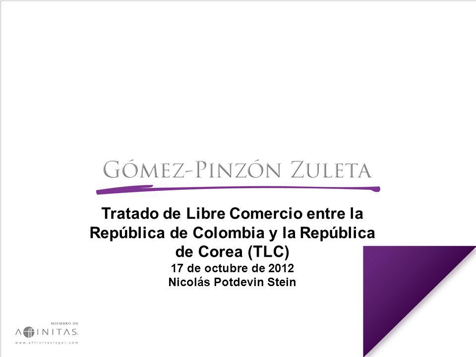 Tratado de Libre Comercio entre la República de Colombia y la República de Corea (TLC) 17 de octubre de 2012 Nicolás Potdevin Stein