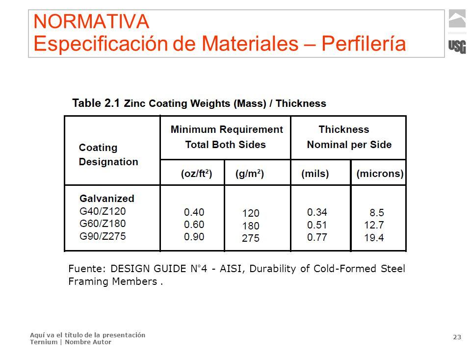Aquí va el título de la presentación Ternium | Nombre Autor 23 NORMATIVA Especificación de Materiales – Perfilería Fuente: DESIGN GUIDE N°4 - AISI, Du