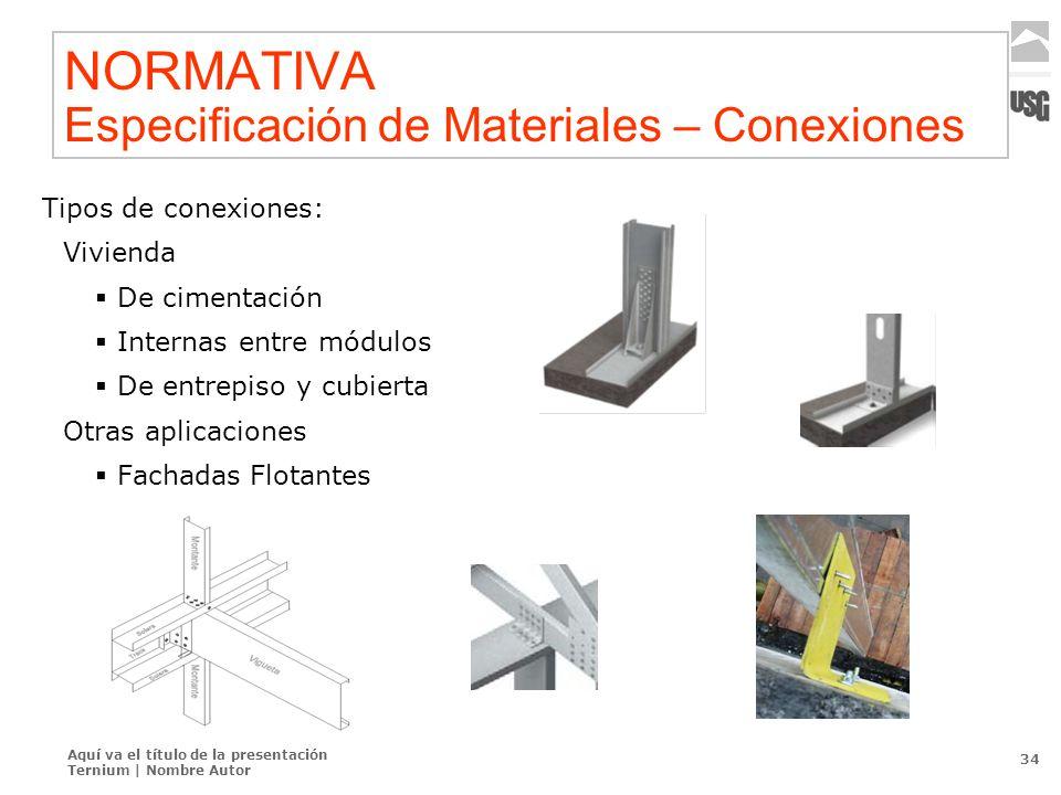 Aquí va el título de la presentación Ternium | Nombre Autor 34 NORMATIVA Especificación de Materiales – Conexiones Tipos de conexiones: Vivienda De ci