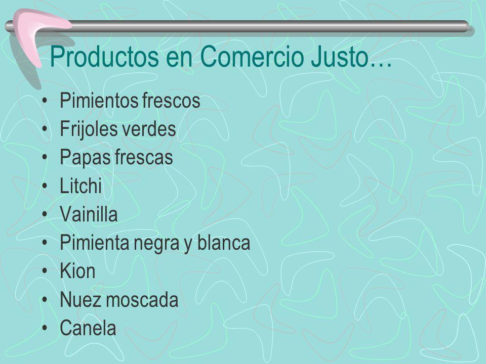 Productos en Comercio Justo… Pimientos frescos Frijoles verdes Papas frescas Litchi Vainilla Pimienta negra y blanca Kion Nuez moscada Canela